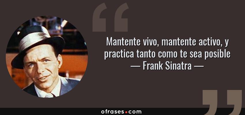 Frases de Frank Sinatra - Mantente vivo, mantente activo, y practica tanto como te sea posible