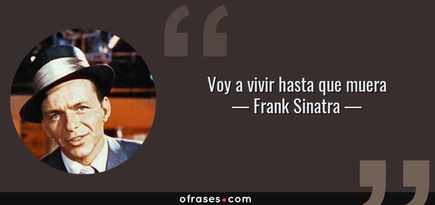 Frases de Frank Sinatra - Voy a vivir hasta que muera