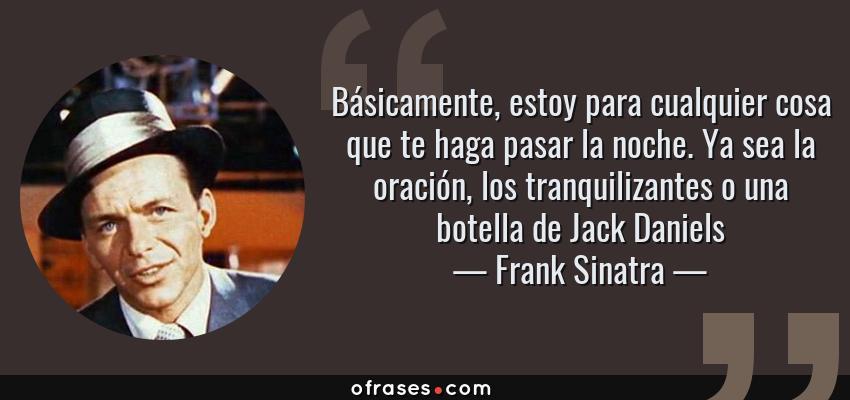 Frases de Frank Sinatra - Básicamente, estoy para cualquier cosa que te haga pasar la noche. Ya sea la oración, los tranquilizantes o una botella de Jack Daniels