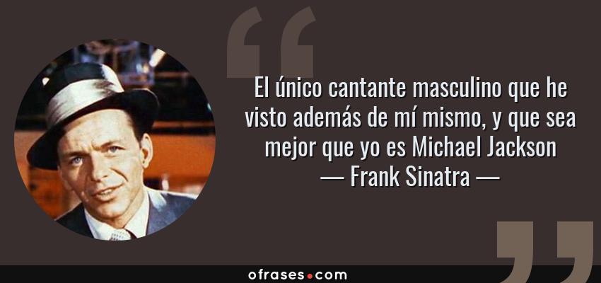 Frases de Frank Sinatra - El único cantante masculino que he visto además de mí mismo, y que sea mejor que yo es Michael Jackson