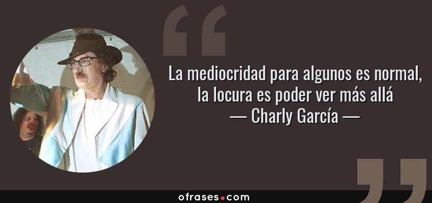 Frases de Charly García - La mediocridad para algunos es normal, la locura es poder ver más allá