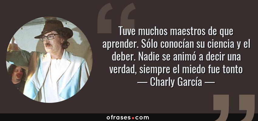 Frases de Charly García - Tuve muchos maestros de que aprender. Sólo conocían su ciencia y el deber. Nadie se animó a decir una verdad, siempre el miedo fue tonto