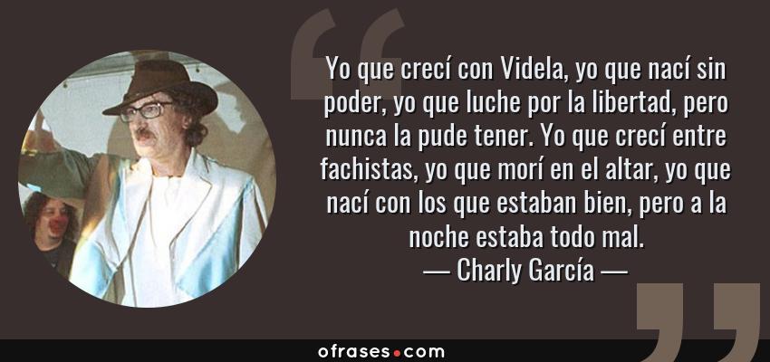 Frases de Charly García - Yo que crecí con Videla, yo que nací sin poder, yo que luche por la libertad, pero nunca la pude tener. Yo que crecí entre fachistas, yo que morí en el altar, yo que nací con los que estaban bien, pero a la noche estaba todo mal.