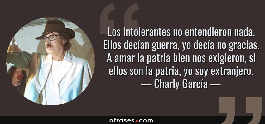 Frases de Charly García - Los intolerantes no entendieron nada. Ellos decían guerra, yo decía no gracias. A amar la patria bien nos exigieron, si ellos son la patria, yo soy extranjero.