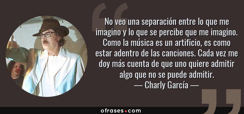 Frases de Charly García - No veo una separación entre lo que me imagino y lo que se percibe que me imagino. Como la música es un artificio, es como estar adentro de las canciones. Cada vez me doy más cuenta de que uno quiere admitir algo que no se puede admitir.