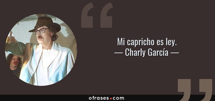 Frases de Charly García - Mi capricho es ley.