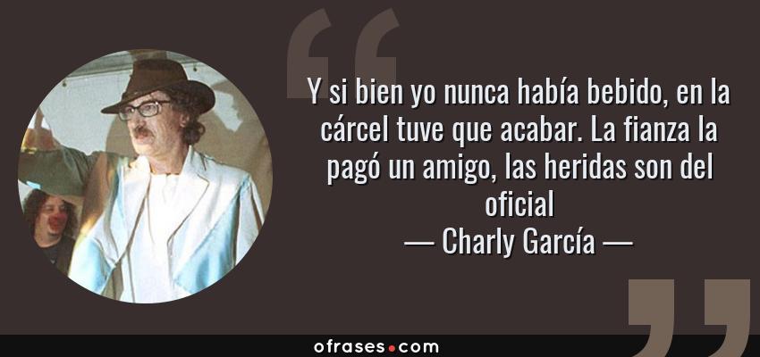 Frases de Charly García - Y si bien yo nunca había bebido, en la cárcel tuve que acabar. La fianza la pagó un amigo, las heridas son del oficial
