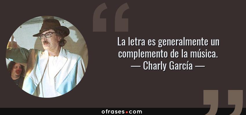 Frases de Charly García - La letra es generalmente un complemento de la música.