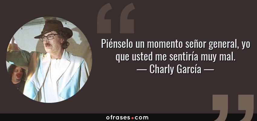 Frases de Charly García - Piénselo un momento señor general, yo que usted me sentiría muy mal.