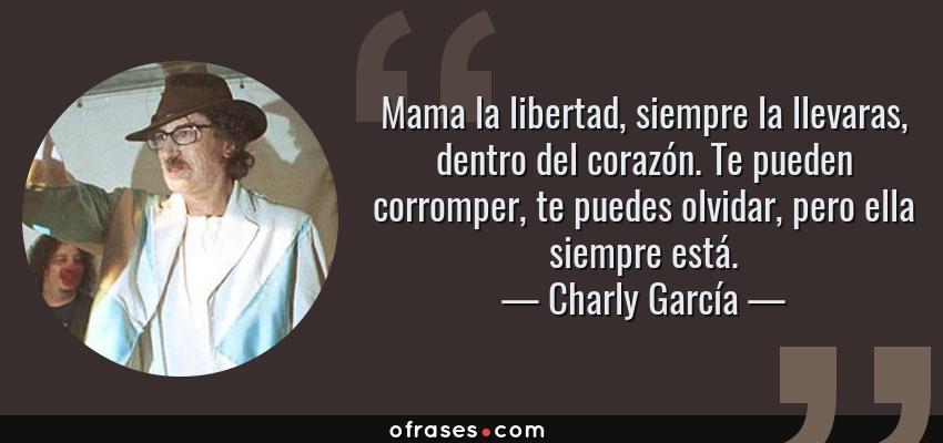 Frases de Charly García - Mama la libertad, siempre la llevaras, dentro del corazón. Te pueden corromper, te puedes olvidar, pero ella siempre está.