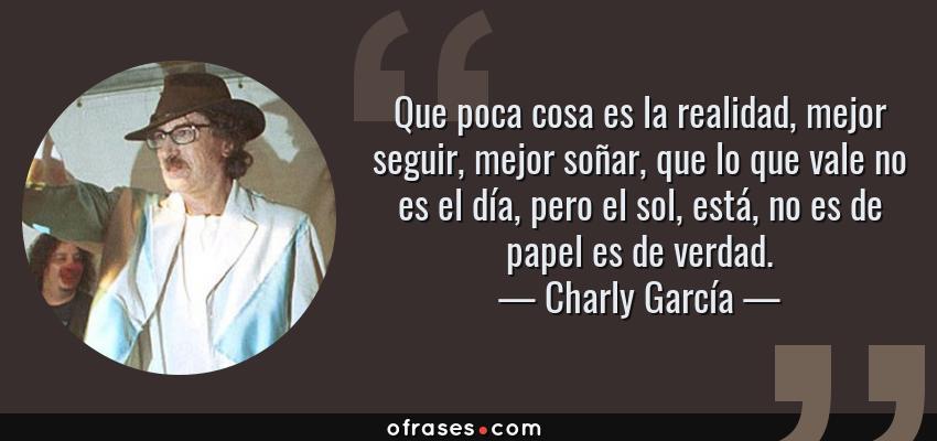 Frases de Charly García - Que poca cosa es la realidad, mejor seguir, mejor soñar, que lo que vale no es el día, pero el sol, está, no es de papel es de verdad.