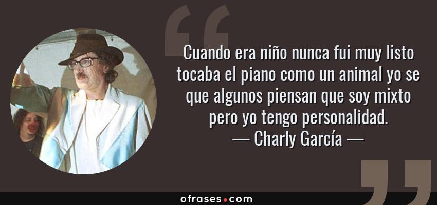 Frases de Charly García - Cuando era niño nunca fui muy listo tocaba el piano como un animal yo se que algunos piensan que soy mixto pero yo tengo personalidad.