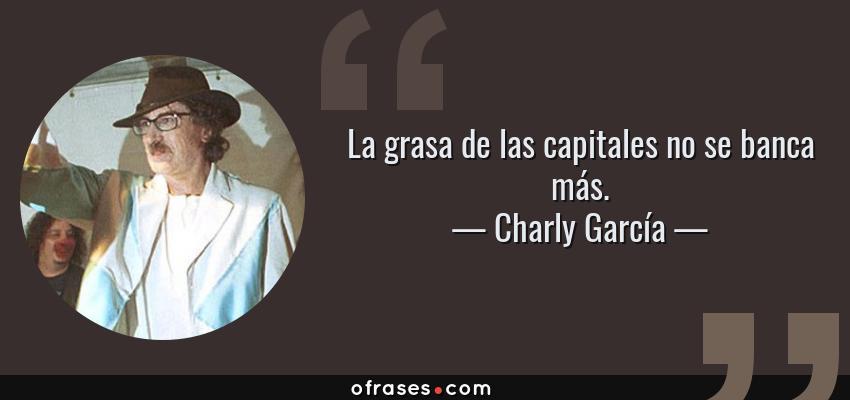 Frases de Charly García - La grasa de las capitales no se banca más.