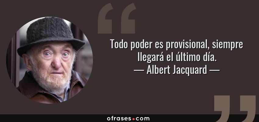 Frases de Albert Jacquard - Todo poder es provisional, siempre llegará el último día.