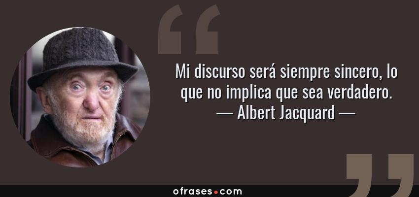 Frases de Albert Jacquard - Mi discurso será siempre sincero, lo que no implica que sea verdadero.