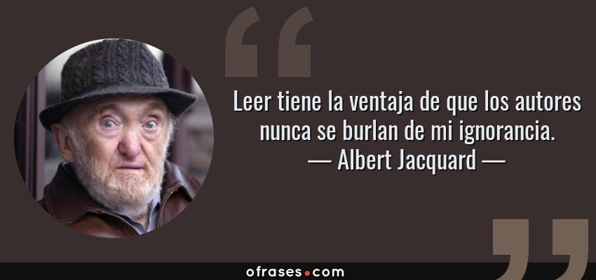Frases de Albert Jacquard - Leer tiene la ventaja de que los autores nunca se burlan de mi ignorancia.