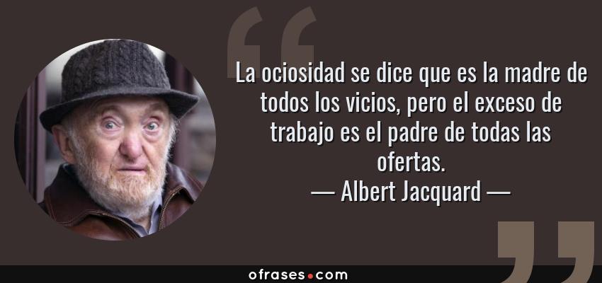 Frases de Albert Jacquard - La ociosidad se dice que es la madre de todos los vicios, pero el exceso de trabajo es el padre de todas las ofertas.