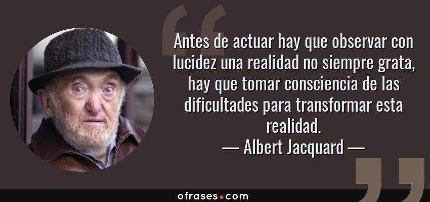Frases de Albert Jacquard - Antes de actuar hay que observar con lucidez una realidad no siempre grata, hay que tomar consciencia de las dificultades para transformar esta realidad.