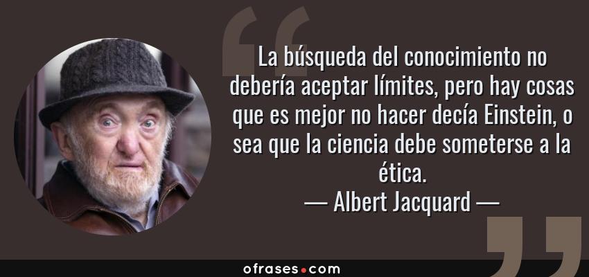 Frases de Albert Jacquard - La búsqueda del conocimiento no debería aceptar límites, pero hay cosas que es mejor no hacer decía Einstein, o sea que la ciencia debe someterse a la ética.