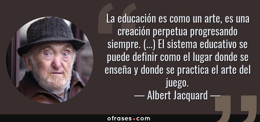 Frases de Albert Jacquard - La educación es como un arte, es una creación perpetua progresando siempre. (...) El sistema educativo se puede definir como el lugar donde se enseña y donde se practica el arte del juego.