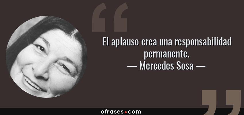 Frases de Mercedes Sosa - El aplauso crea una responsabilidad permanente.