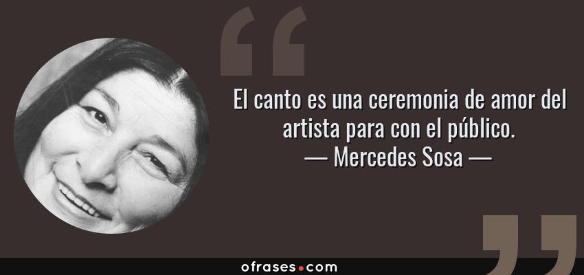 Frases de Mercedes Sosa - El canto es una ceremonia de amor del artista para con el público.