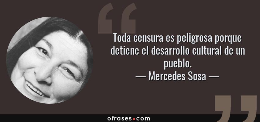 Frases de Mercedes Sosa - Toda censura es peligrosa porque detiene el desarrollo cultural de un pueblo.