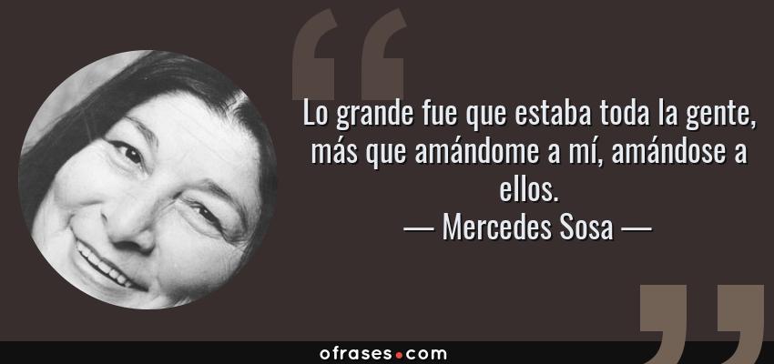 Frases de Mercedes Sosa - Lo grande fue que estaba toda la gente, más que amándome a mí, amándose a ellos.