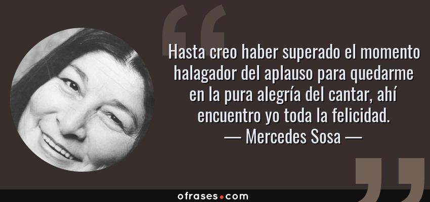 Frases de Mercedes Sosa - Hasta creo haber superado el momento halagador del aplauso para quedarme en la pura alegría del cantar, ahí encuentro yo toda la felicidad.