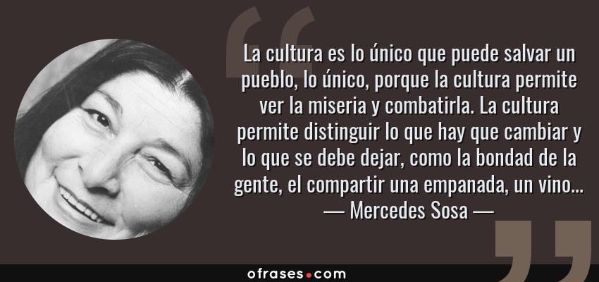 Frases de Mercedes Sosa - La cultura es lo único que puede salvar un pueblo, lo único, porque la cultura permite ver la miseria y combatirla. La cultura permite distinguir lo que hay que cambiar y lo que se debe dejar, como la bondad de la gente, el compartir una empanada, un vino...