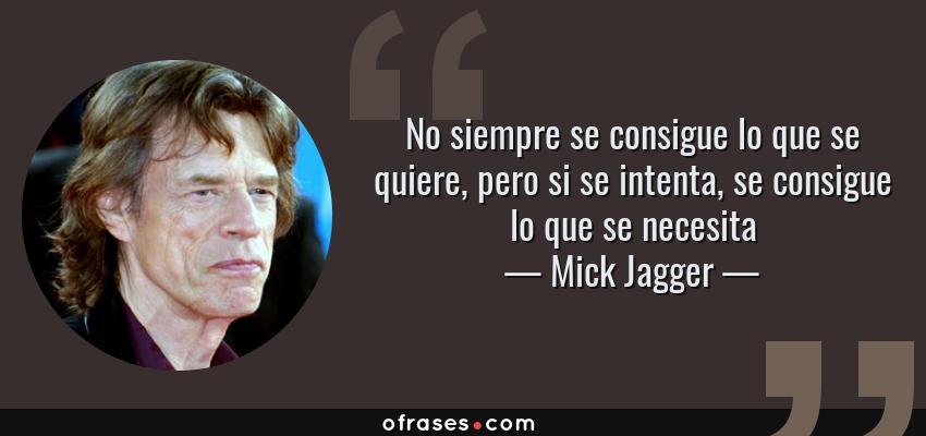 Frases de Mick Jagger - No siempre se consigue lo que se quiere, pero si se intenta, se consigue lo que se necesita
