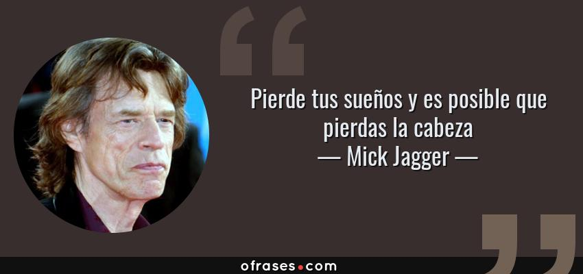 Frases de Mick Jagger - Pierde tus sueños y es posible que pierdas la cabeza