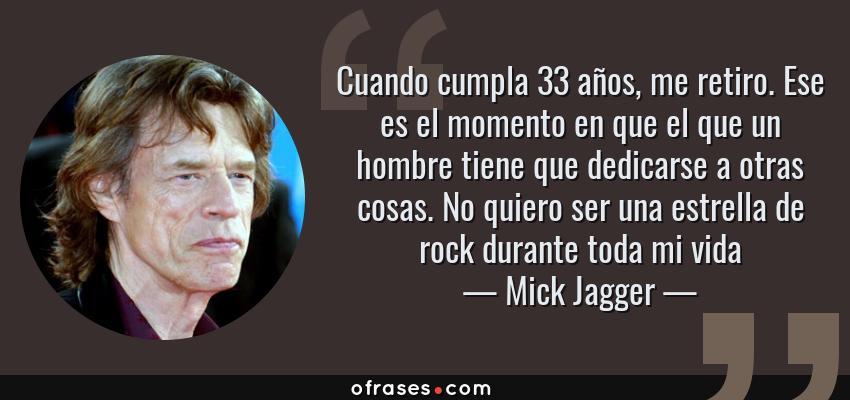 Frases de Mick Jagger - Cuando cumpla 33 años, me retiro. Ese es el momento en que el que un hombre tiene que dedicarse a otras cosas. No quiero ser una estrella de rock durante toda mi vida