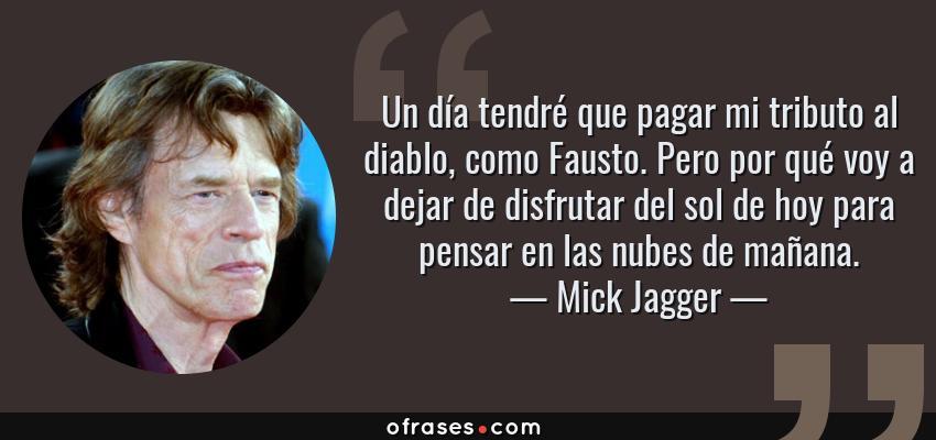 Frases de Mick Jagger - Un día tendré que pagar mi tributo al diablo, como Fausto. Pero por qué voy a dejar de disfrutar del sol de hoy para pensar en las nubes de mañana.
