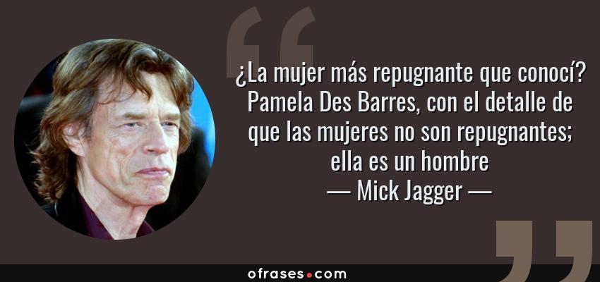 Frases de Mick Jagger - ¿La mujer más repugnante que conocí? Pamela Des Barres, con el detalle de que las mujeres no son repugnantes; ella es un hombre