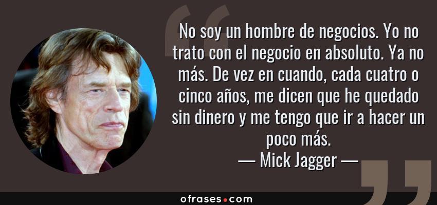Frases de Mick Jagger - No soy un hombre de negocios. Yo no trato con el negocio en absoluto. Ya no más. De vez en cuando, cada cuatro o cinco años, me dicen que he quedado sin dinero y me tengo que ir a hacer un poco más.