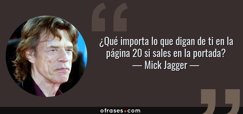 Frases de Mick Jagger - ¿Qué importa lo que digan de ti en la página 20 si sales en la portada?