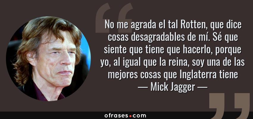 Frases de Mick Jagger - No me agrada el tal Rotten, que dice cosas desagradables de mí. Sé que siente que tiene que hacerlo, porque yo, al igual que la reina, soy una de las mejores cosas que Inglaterra tiene