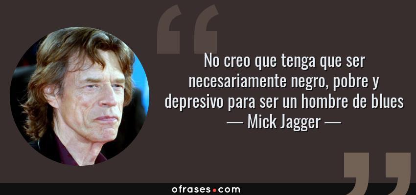 Frases de Mick Jagger - No creo que tenga que ser necesariamente negro, pobre y depresivo para ser un hombre de blues