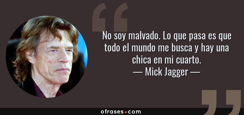 Frases de Mick Jagger - No soy malvado. Lo que pasa es que todo el mundo me busca y hay una chica en mi cuarto.