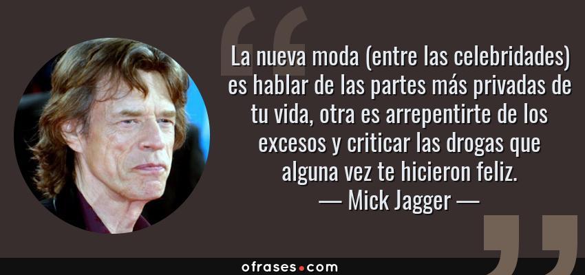 Frases de Mick Jagger - La nueva moda (entre las celebridades) es hablar de las partes más privadas de tu vida, otra es arrepentirte de los excesos y criticar las drogas que alguna vez te hicieron feliz.