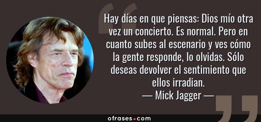 Frases de Mick Jagger - Hay días en que piensas: Dios mío otra vez un concierto. Es normal. Pero en cuanto subes al escenario y ves cómo la gente responde, lo olvidas. Sólo deseas devolver el sentimiento que ellos irradian.