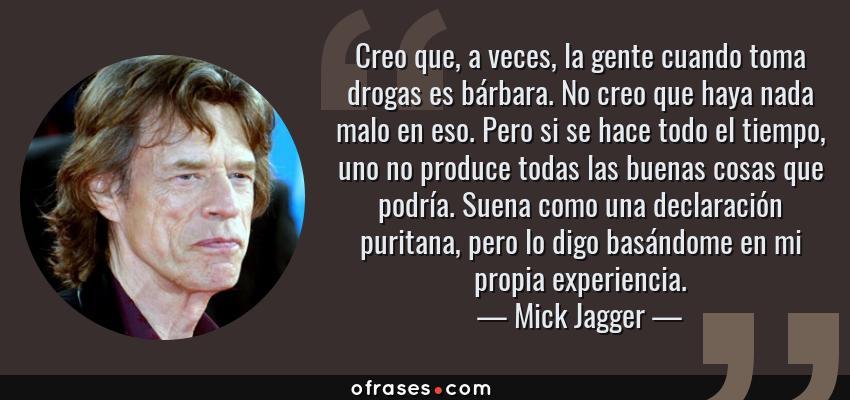 Frases de Mick Jagger - Creo que, a veces, la gente cuando toma drogas es bárbara. No creo que haya nada malo en eso. Pero si se hace todo el tiempo, uno no produce todas las buenas cosas que podría. Suena como una declaración puritana, pero lo digo basándome en mi propia experiencia.