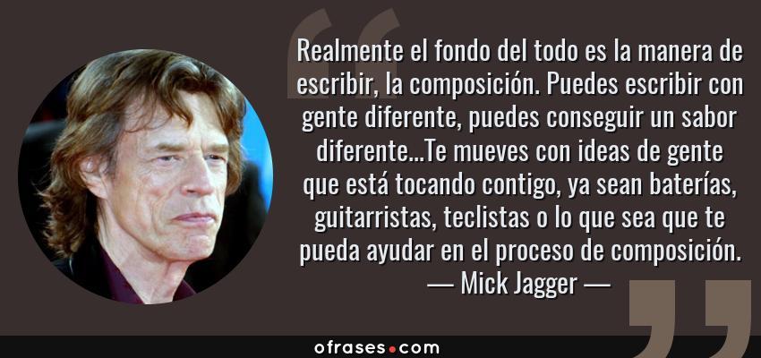 Frases de Mick Jagger - Realmente el fondo del todo es la manera de escribir, la composición. Puedes escribir con gente diferente, puedes conseguir un sabor diferente...Te mueves con ideas de gente que está tocando contigo, ya sean baterías, guitarristas, teclistas o lo que sea que te pueda ayudar en el proceso de composición.