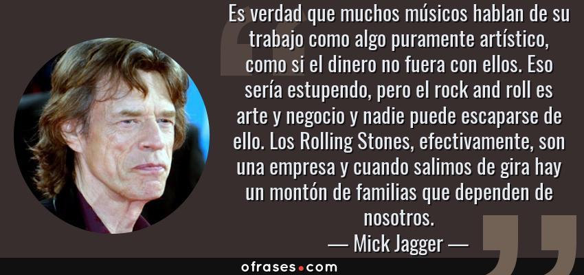Frases de Mick Jagger - Es verdad que muchos músicos hablan de su trabajo como algo puramente artístico, como si el dinero no fuera con ellos. Eso sería estupendo, pero el rock and roll es arte y negocio y nadie puede escaparse de ello. Los Rolling Stones, efectivamente, son una empresa y cuando salimos de gira hay un montón de familias que dependen de nosotros.