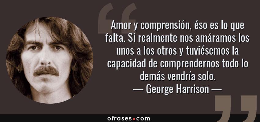 Frases de George Harrison - Amor y comprensión, éso es lo que falta. Si realmente nos amáramos los unos a los otros y tuviésemos la capacidad de comprendernos todo lo demás vendría solo.