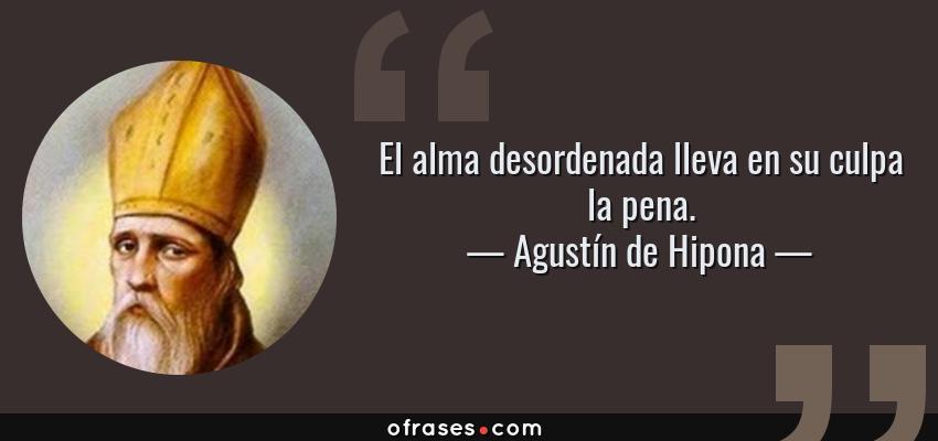 Frases de Agustín de Hipona - El alma desordenada lleva en su culpa la pena.