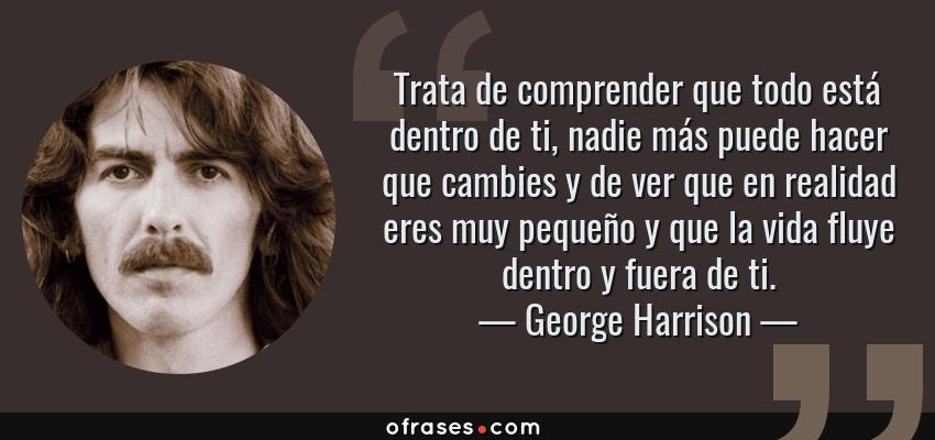 Frases de George Harrison - Trata de comprender que todo está dentro de ti, nadie más puede hacer que cambies y de ver que en realidad eres muy pequeño y que la vida fluye dentro y fuera de ti.