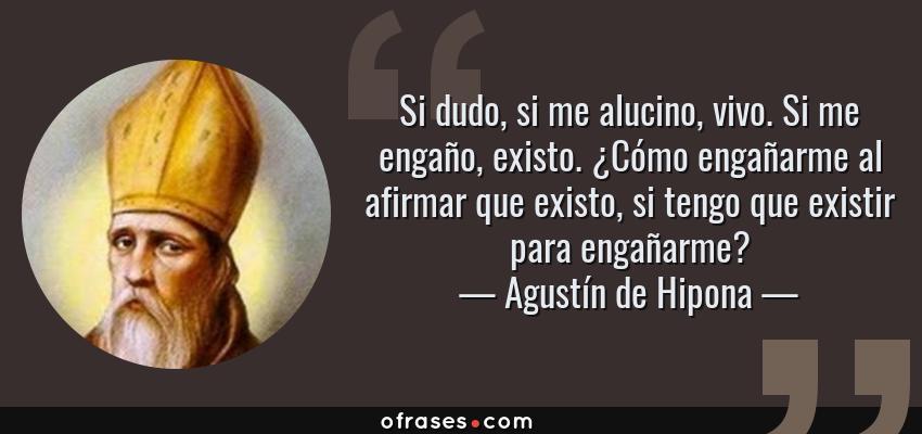 Frases de Agustín de Hipona - Si dudo, si me alucino, vivo. Si me engaño, existo. ¿Cómo engañarme al afirmar que existo, si tengo que existir para engañarme?