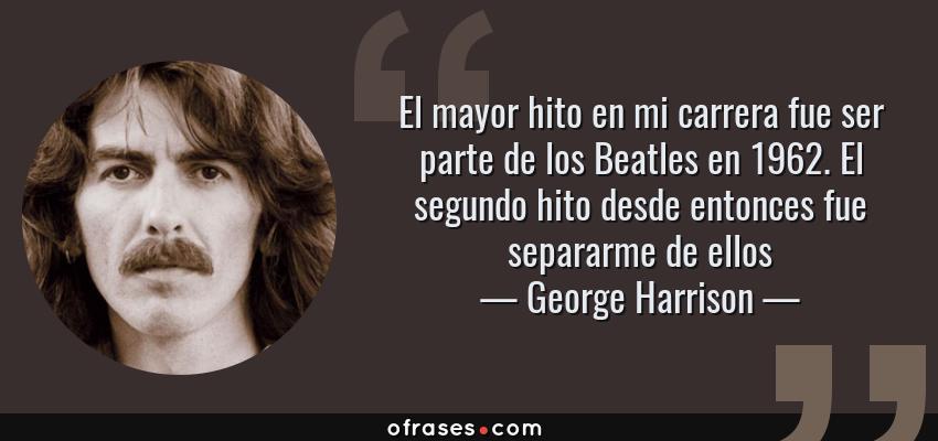 Frases de George Harrison - El mayor hito en mi carrera fue ser parte de los Beatles en 1962. El segundo hito desde entonces fue separarme de ellos